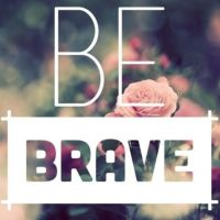 Be Brave. Fear is Not A Friend.