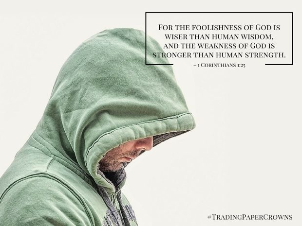 For the foolishness of God is wiser than human wisdom, and the weakness of God is stronger than human strength. – 1 Corinthians 1_25