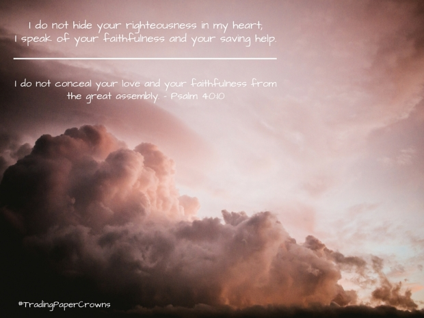 I do not hide your righteousness in my heart; I speak of your faithfulness and your saving help.