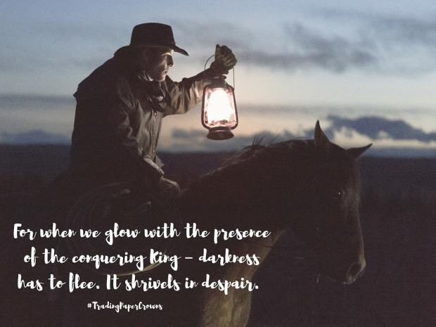 For when we glow with the presence of the conquering King – darkness has to flee. It shrivels in despair..jpg