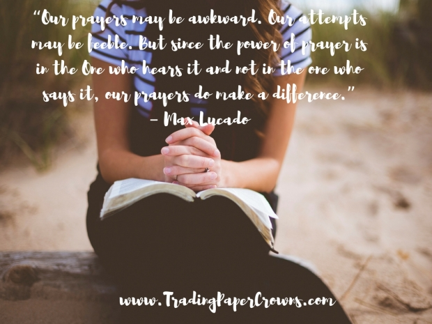 """Our prayers may be awkward. Our attempts may be feeble. But since the power of prayer is in the One who hears it and not in the one who says it, our prayers do make a difference."" – Max Lucado.jpg"