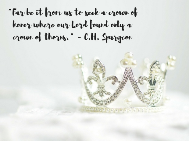 -Far be it from us to seek a crown of honor where our Lord found only a crown of thorns.- (C.H. Spurgeon)