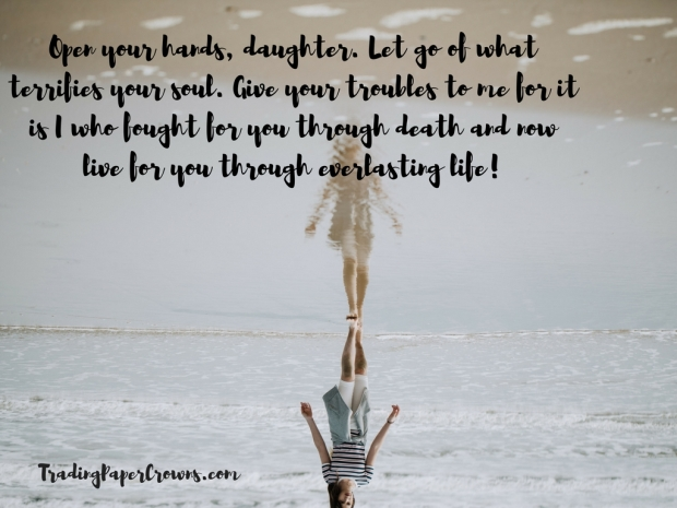 Open your hands, daughter. Let go of what terrifies your soul. Give your troubles to me for it is I who fought for you through death and now live for you through everlasting life!
