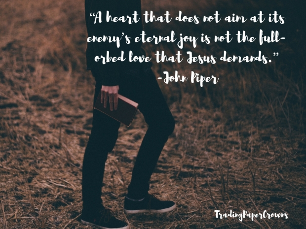 """A heart that does not aim at its enemy_s eternal joy is not the full-orbed love that Jesus demands."""