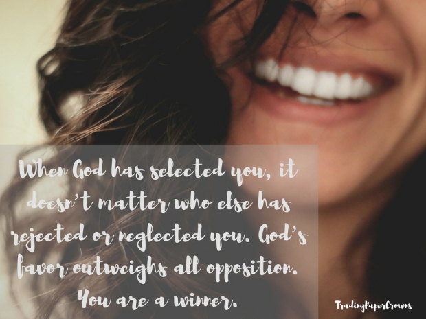 When God has selected you, it doesn_t matter who else has rejected or neglected you. God_s favor outweighs all opposition. You are a winner.