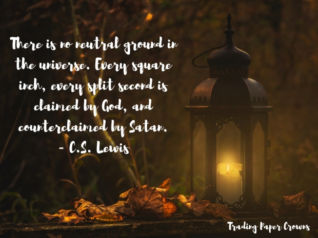 There is no neutral ground in the universe. Every square inch, every split second is claimed by God, and counterclaimed by Satan. - C.S. Lewis.jpg