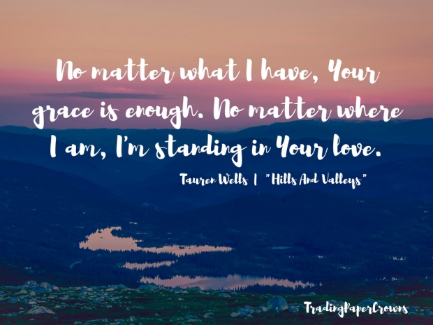 No matter what I have, Your grace is enough. No matter where I am, I'm standing in Your love. – Tauren Wells _ _Hills And Valleys_