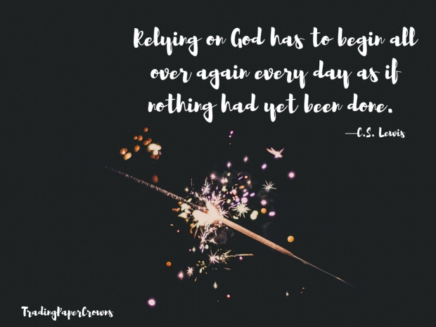 Relying on God has to begin all over again every day as if nothing had yet been done. —C.S. Lewis