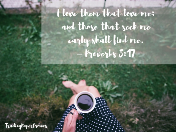I love them that love me; and those that seek me early shall find me. – Proverbs 8_17