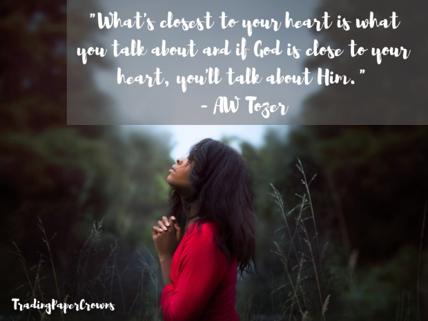 _What's closest to your heart is what you talk about and if God is close to your heart, you'll talk about Him._ - AW Tozer