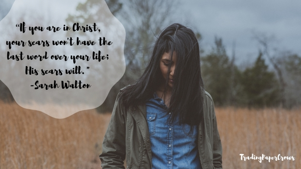 """If you are in Christ, your scars won't have the last word over your life; His scars will._ -- Sarah Walton"