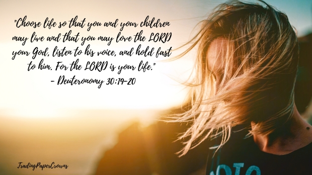 _Choose life so that you and your children may live and that you may love the LORD your God, listen to his voice, and hold fast to him. For the LORD is your life._ - Deuteronomy 30_19-20