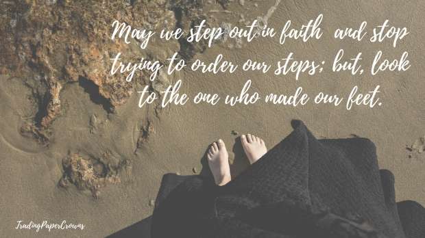 May we step out in faith – and stop trying to order our steps; but, look to the one who made our feet.