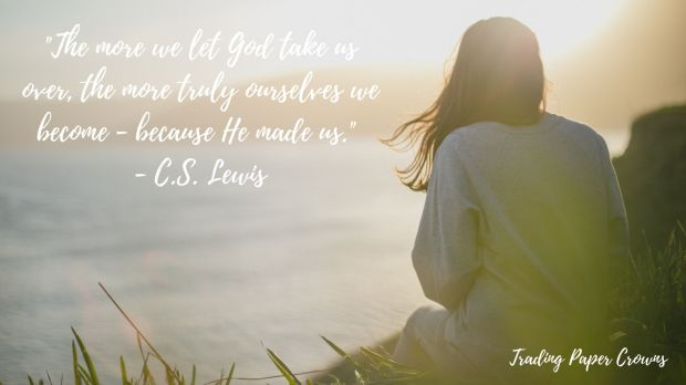 _The more we let God take us over, the more truly ourselves we become - because He made us._ - C.S. Lewis