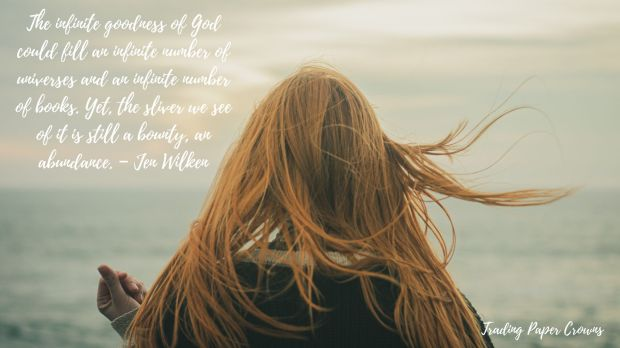 The infinite goodness of God could fill an infinite number of universes and an infinite number of books. Yet, the sliver we see of it is still a bounty, an abundance. – Jen Wilken.jpg