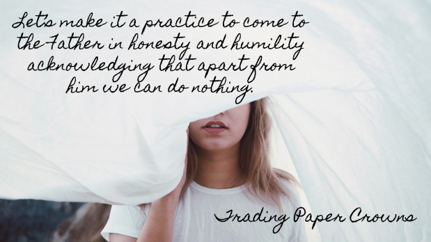 Let's make it a practice to come to the Father in honesty and humility acknowledging that apart from him we can do nothing.