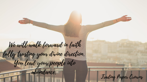 We will walk forward in faith fully trusting your divine direction. You lead your people into abundance.
